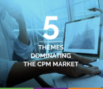 5 Themes Dominating The CPM Market