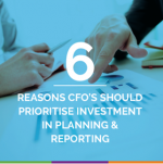 6 Reasons CFO's Should Prioritise Investment In Planning & Reporting